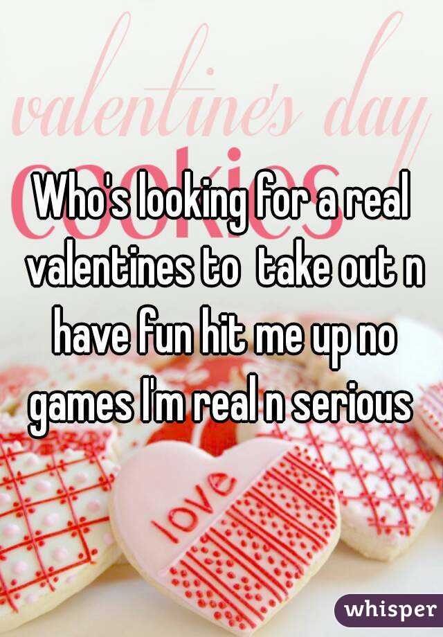 Who's looking for a real valentines to  take out n have fun hit me up no games I'm real n serious