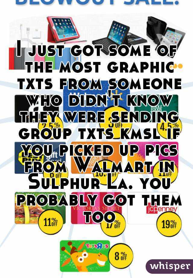 I just got some of the most graphic txts from someone who didn't know they were sending group txts kmsl if you picked up pics from Walmart in Sulphur La. you probably got them too