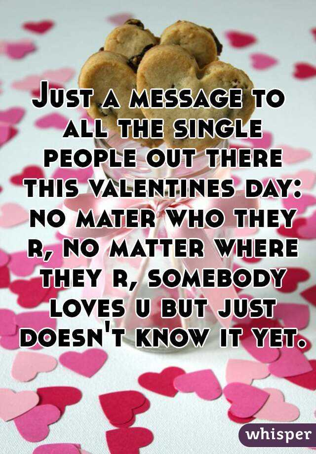 Just a message to all the single people out there this valentines day: no mater who they r, no matter where they r, somebody loves u but just doesn't know it yet.