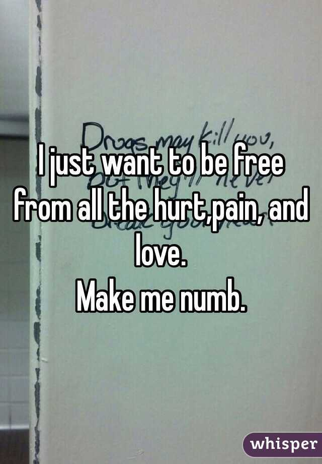 I just want to be free from all the hurt,pain, and love. Make me numb.