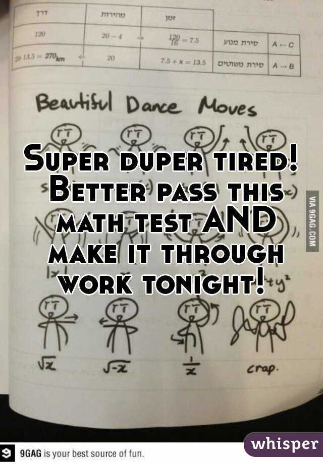 Super duper tired! Better pass this math test AND make it through work tonight!