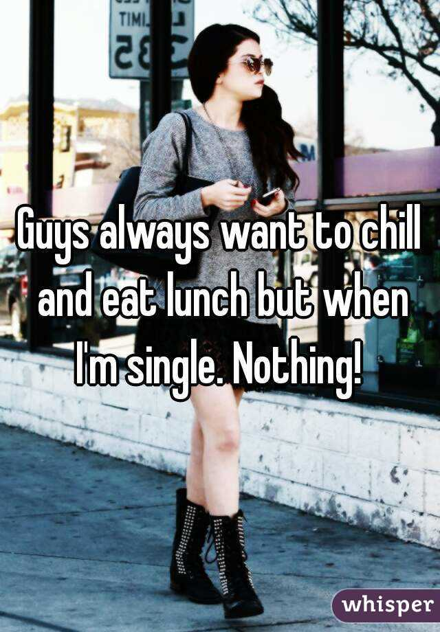 Guys always want to chill and eat lunch but when I'm single. Nothing!