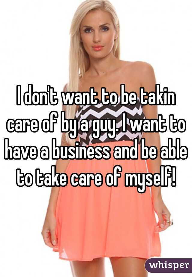 I don't want to be takin care of by a guy. I want to have a business and be able to take care of myself!
