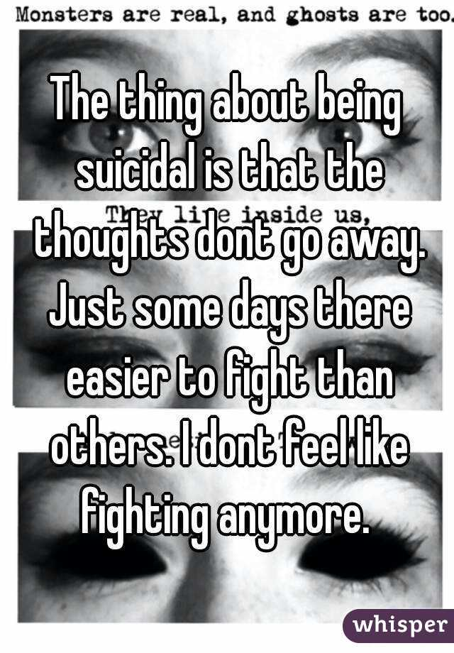 The thing about being suicidal is that the thoughts dont go away. Just some days there easier to fight than others. I dont feel like fighting anymore.