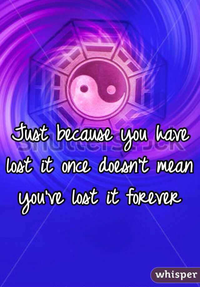 Just because you have lost it once doesn't mean you've lost it forever