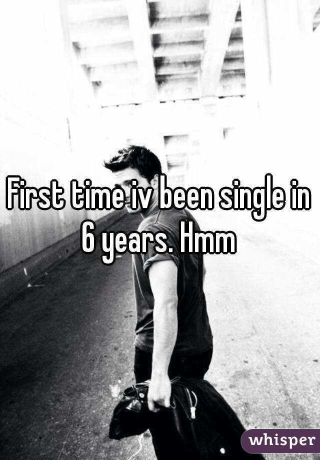 First time iv been single in 6 years. Hmm