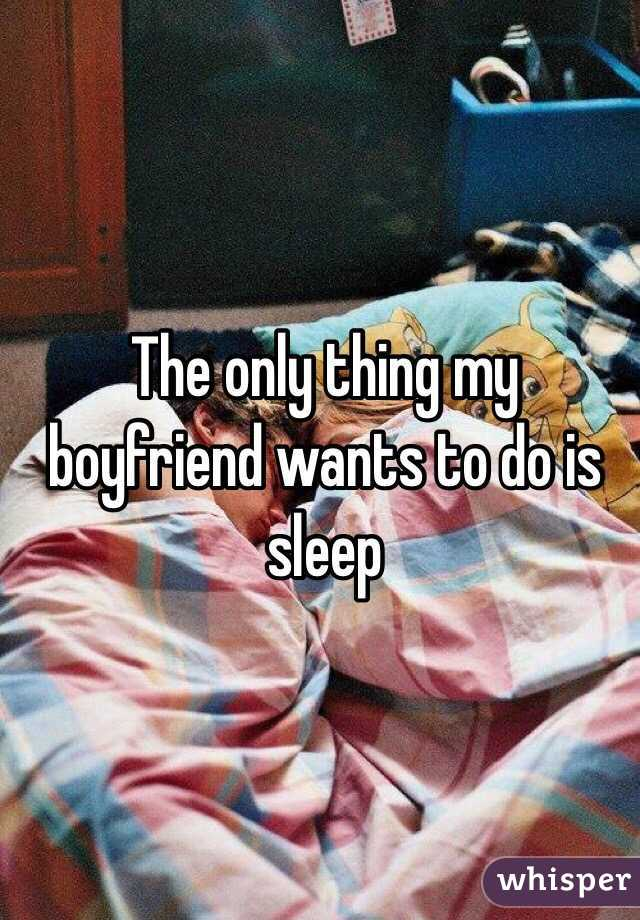 The only thing my boyfriend wants to do is sleep