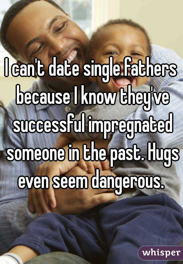 I can't date single fathers because I know they've successful impregnated someone in the past. Hugs even seem dangerous.