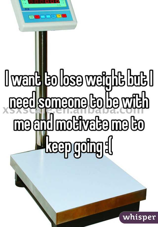 I want to lose weight but I need someone to be with me and motivate me to keep going :(