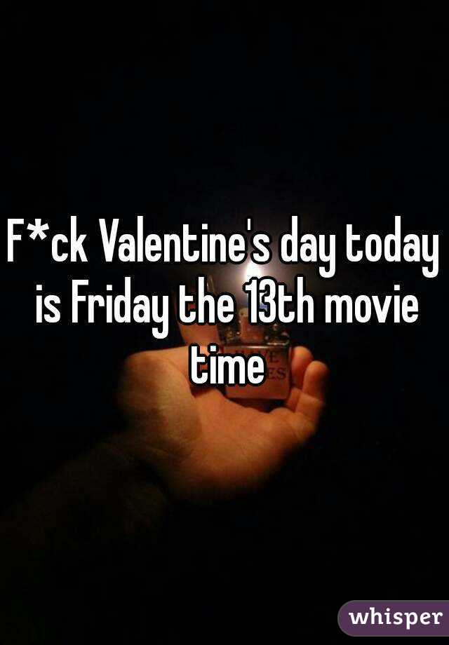 F*ck Valentine's day today is Friday the 13th movie time