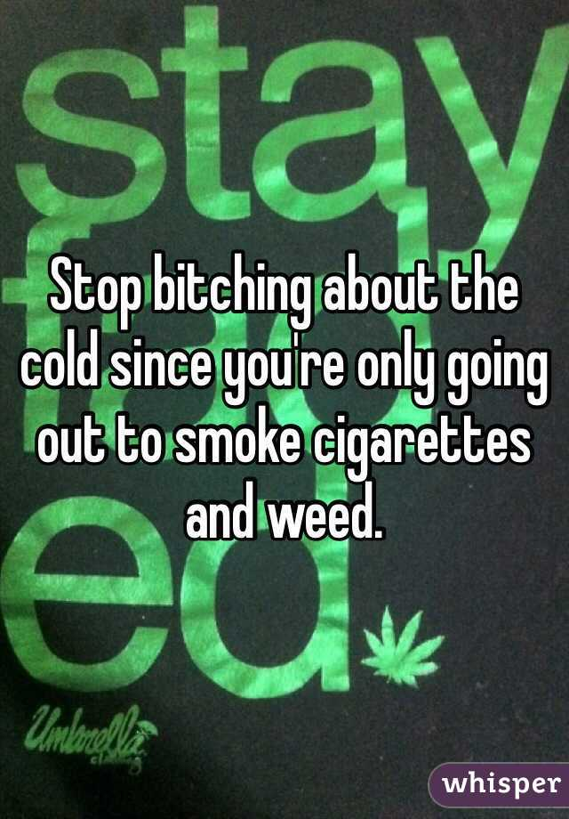 Stop bitching about the cold since you're only going out to smoke cigarettes and weed.