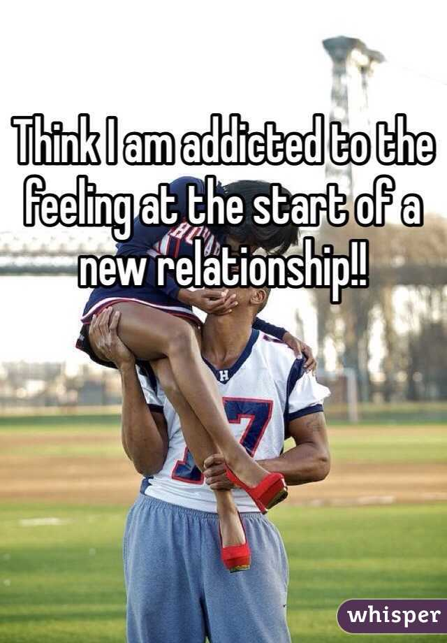 Think I am addicted to the feeling at the start of a new relationship!!