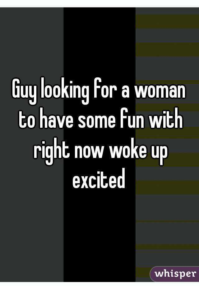 Guy looking for a woman to have some fun with right now woke up excited