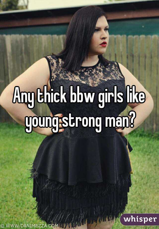 Any thick bbw girls like young strong man?