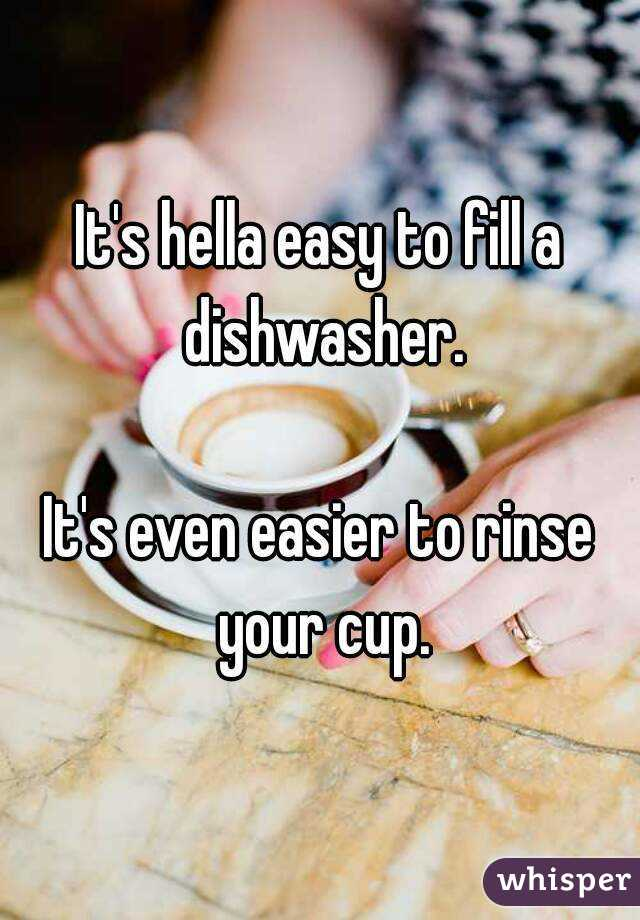 It's hella easy to fill a dishwasher.  It's even easier to rinse your cup.