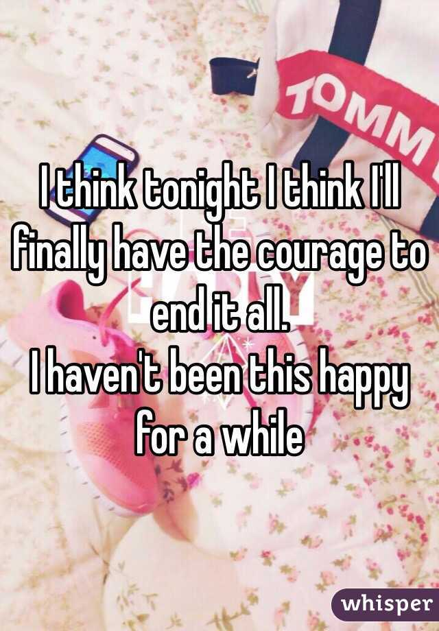 I think tonight I think I'll finally have the courage to end it all. I haven't been this happy for a while