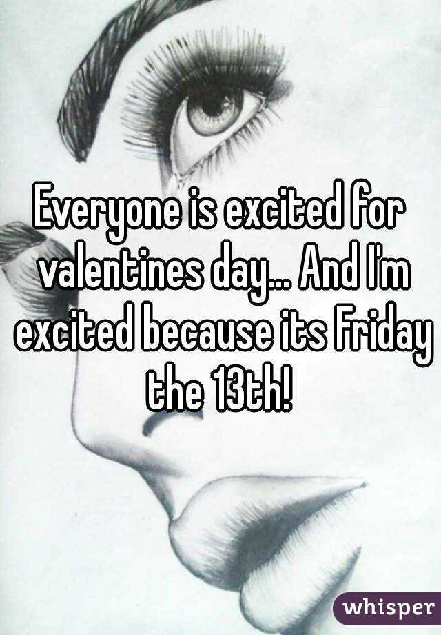 Everyone is excited for valentines day... And I'm excited because its Friday the 13th!