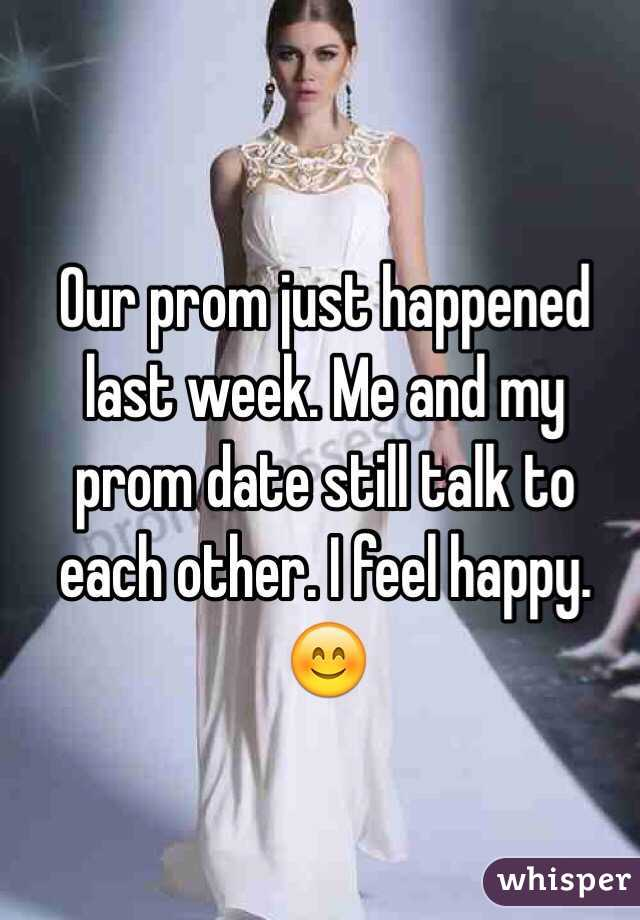 Our prom just happened last week. Me and my prom date still talk to each other. I feel happy. 😊