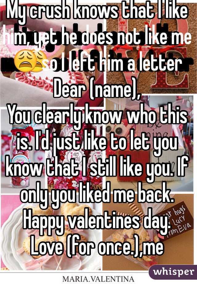 My crush knows that I like him, yet he does not like me😩 so I left him a letter Dear (name), You clearly know who this is. I'd just like to let you know that I still like you. If only you liked me back. Happy valentines day.  Love (for once.),me