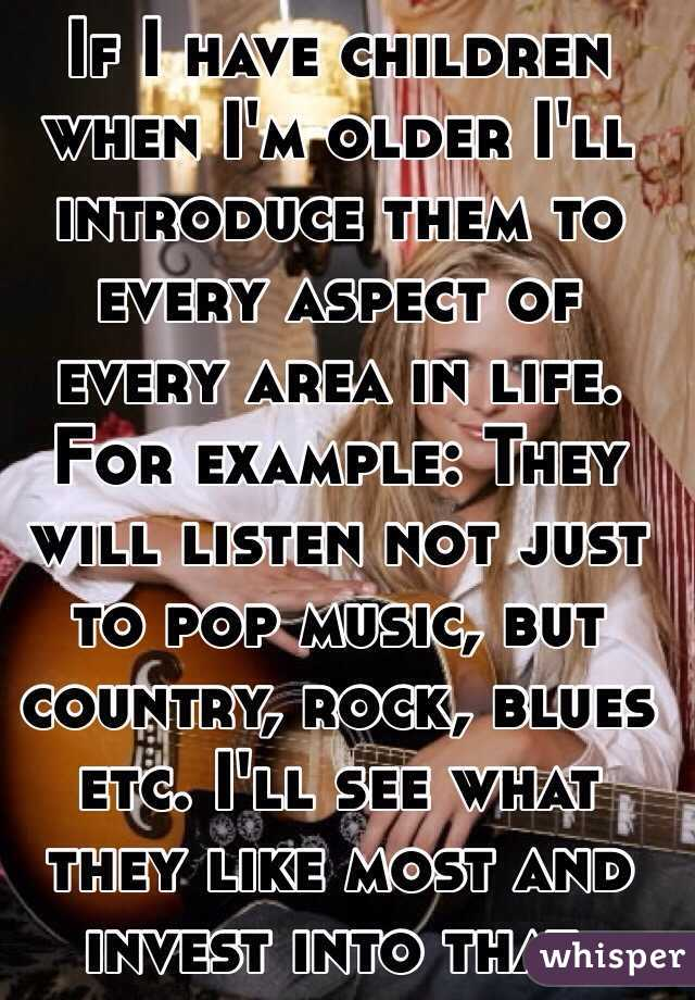 If I have children when I'm older I'll introduce them to every aspect of every area in life. For example: They will listen not just to pop music, but country, rock, blues etc. I'll see what they like most and invest into that.
