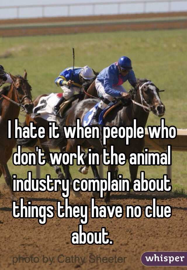 I hate it when people who don't work in the animal industry complain about things they have no clue about.