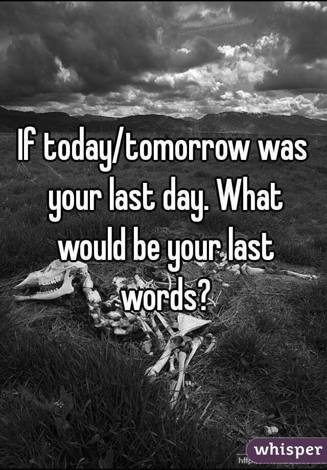 If today/tomorrow was your last day. What would be your last words?