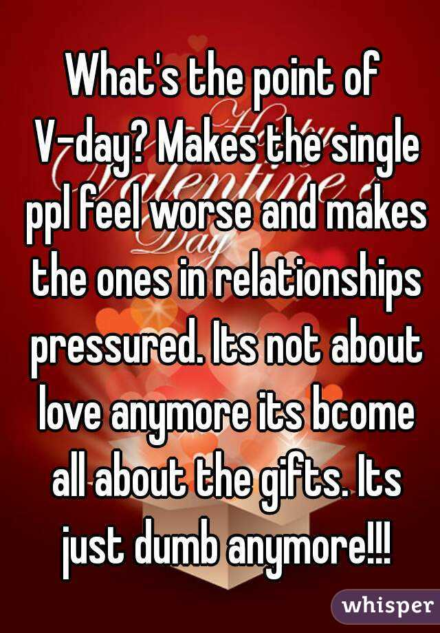 What's the point of V-day? Makes the single ppl feel worse and makes the ones in relationships pressured. Its not about love anymore its bcome all about the gifts. Its just dumb anymore!!!