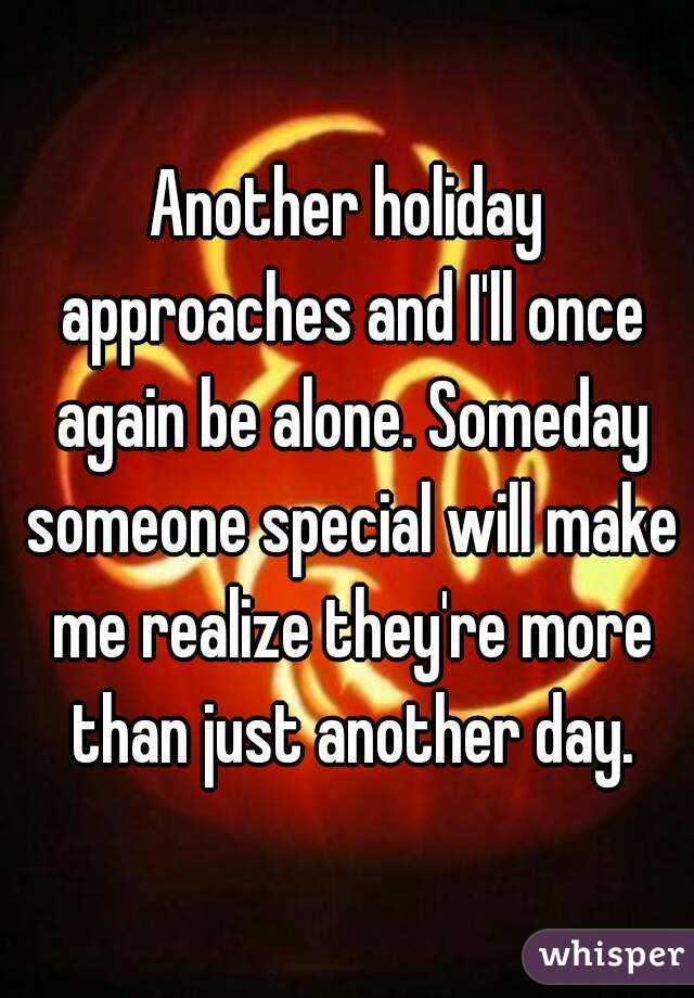 Another holiday approaches and I'll once again be alone. Someday someone special will make me realize they're more than just another day.