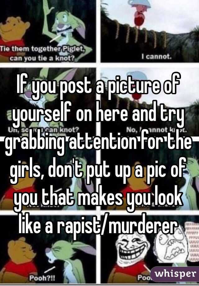 If you post a picture of yourself on here and try grabbing attention for the girls, don't put up a pic of you that makes you look like a rapist/murderer