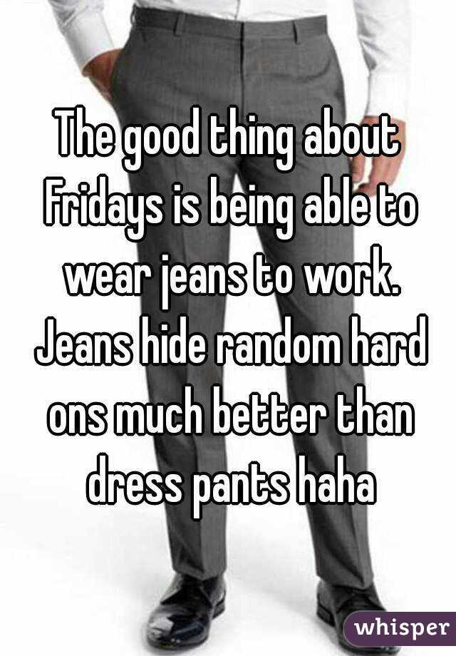 The good thing about Fridays is being able to wear jeans to work. Jeans hide random hard ons much better than dress pants haha