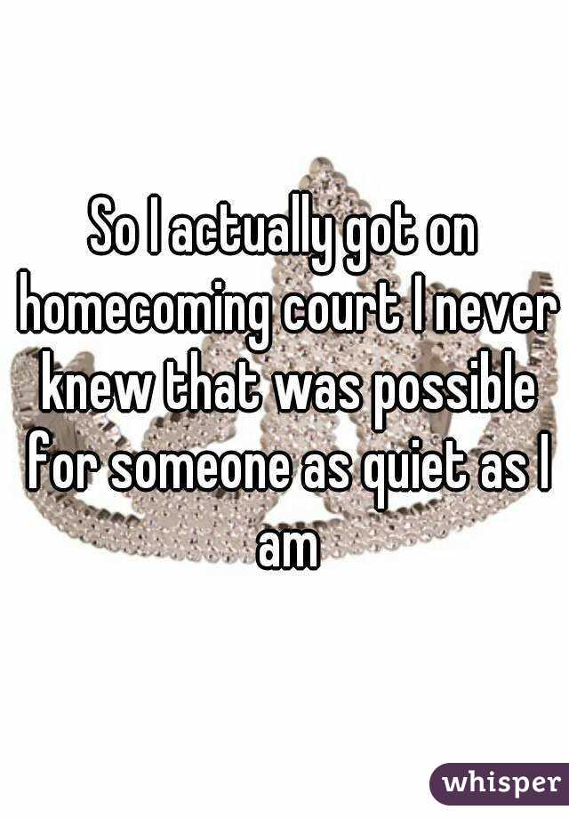 So I actually got on homecoming court I never knew that was possible for someone as quiet as I am