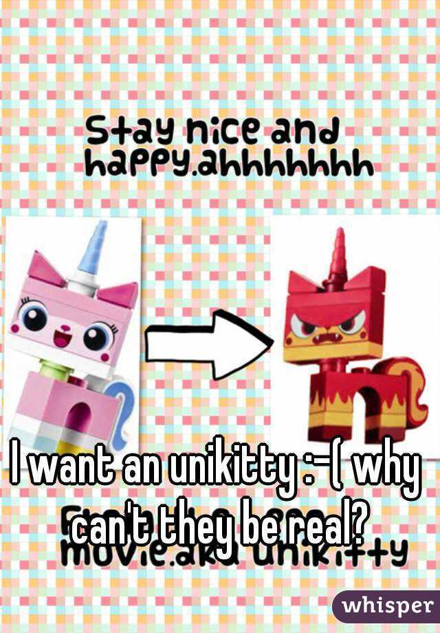 I want an unikitty :-( why can't they be real?