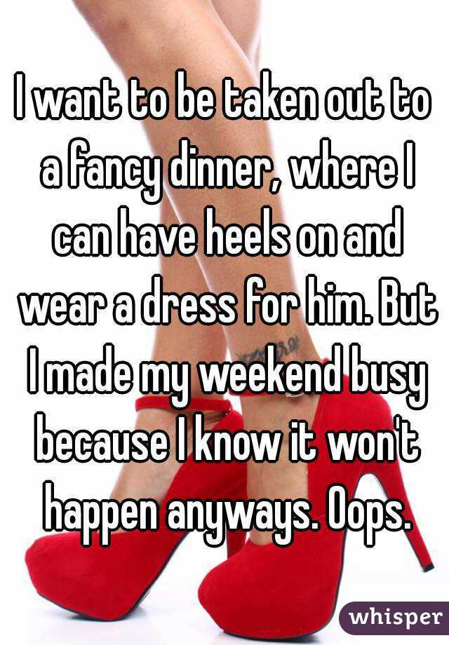 I want to be taken out to a fancy dinner, where I can have heels on and wear a dress for him. But I made my weekend busy because I know it won't happen anyways. Oops.