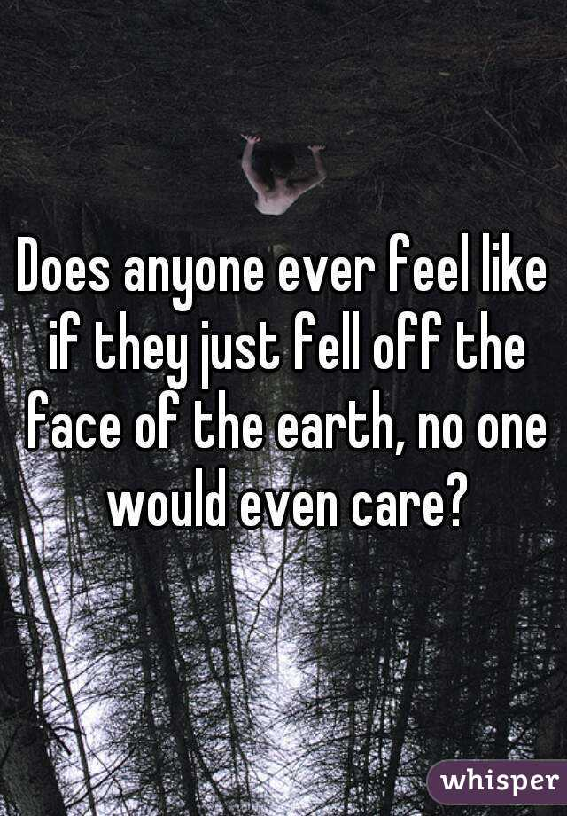Does anyone ever feel like if they just fell off the face of the earth, no one would even care?