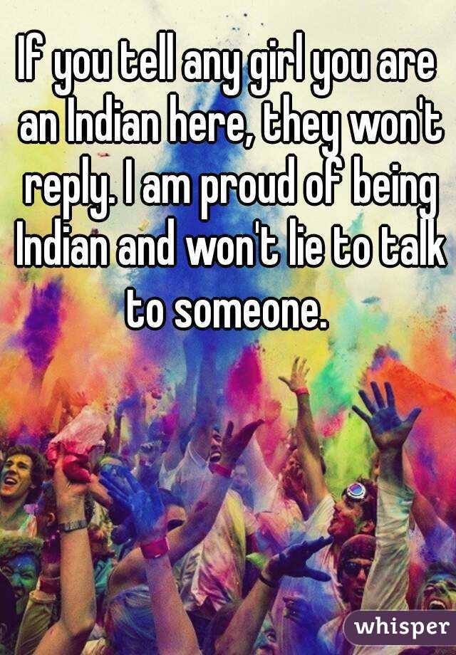 If you tell any girl you are an Indian here, they won't reply. I am proud of being Indian and won't lie to talk to someone.