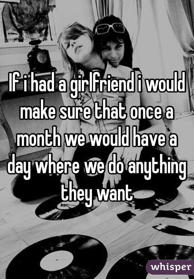 If i had a girlfriend i would make sure that once a month we would have a day where we do anything they want