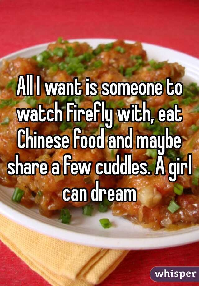 All I want is someone to watch Firefly with, eat Chinese food and maybe share a few cuddles. A girl can dream