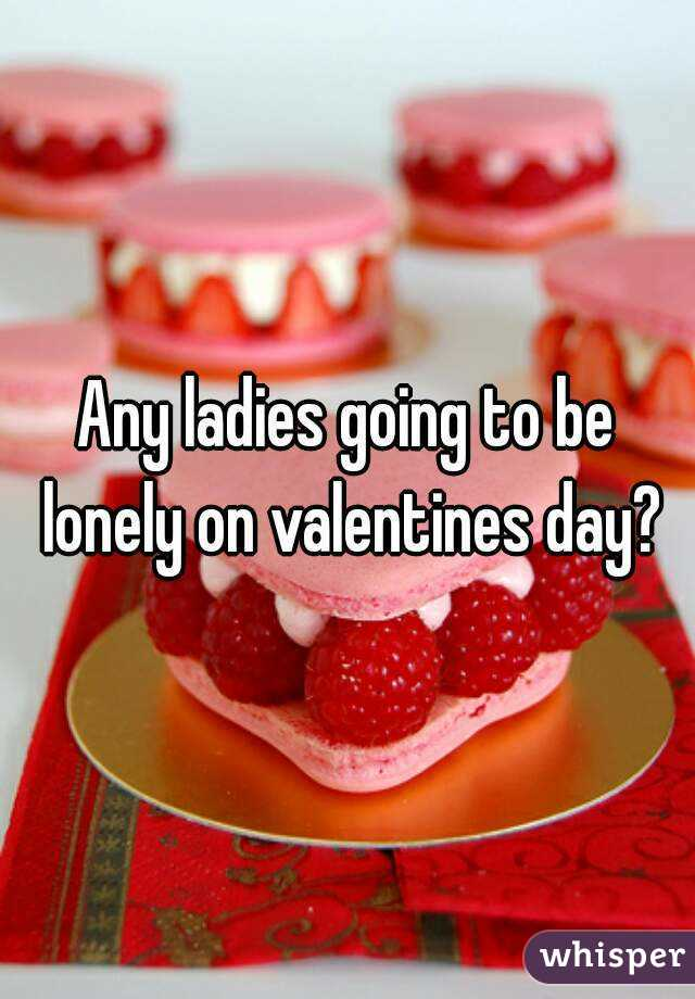Any ladies going to be lonely on valentines day?
