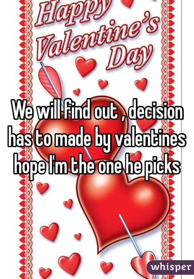 We will find out , decision has to made by valentines hope I'm the one he picks