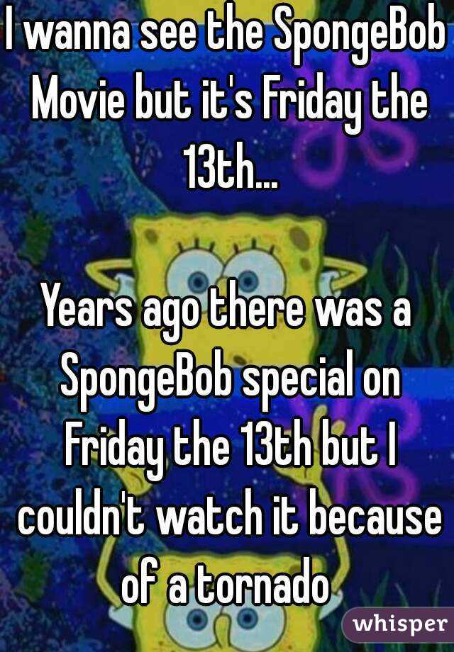 I wanna see the SpongeBob Movie but it's Friday the 13th...  Years ago there was a SpongeBob special on Friday the 13th but I couldn't watch it because of a tornado