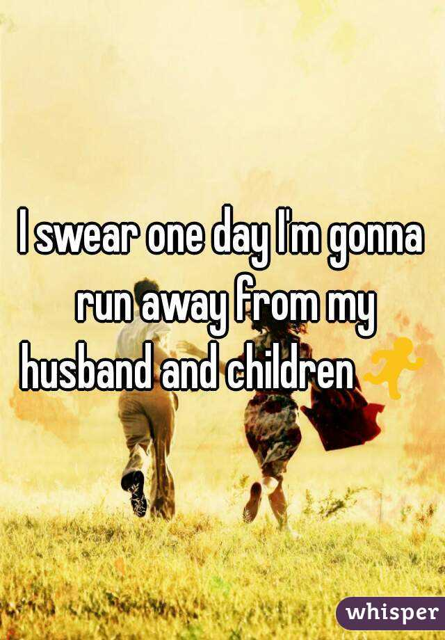 I swear one day I'm gonna run away from my husband and children🏃