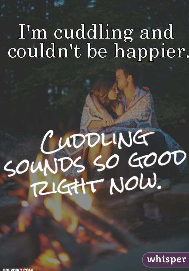 I'm cuddling and couldn't be happier.