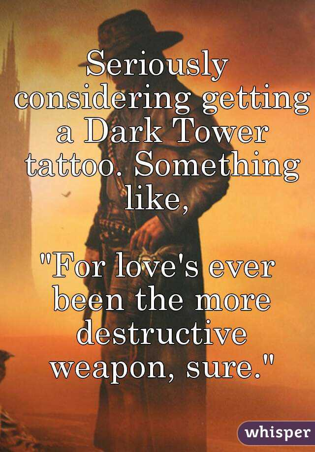 "Seriously considering getting a Dark Tower tattoo. Something like,   ""For love's ever been the more destructive weapon, sure."""