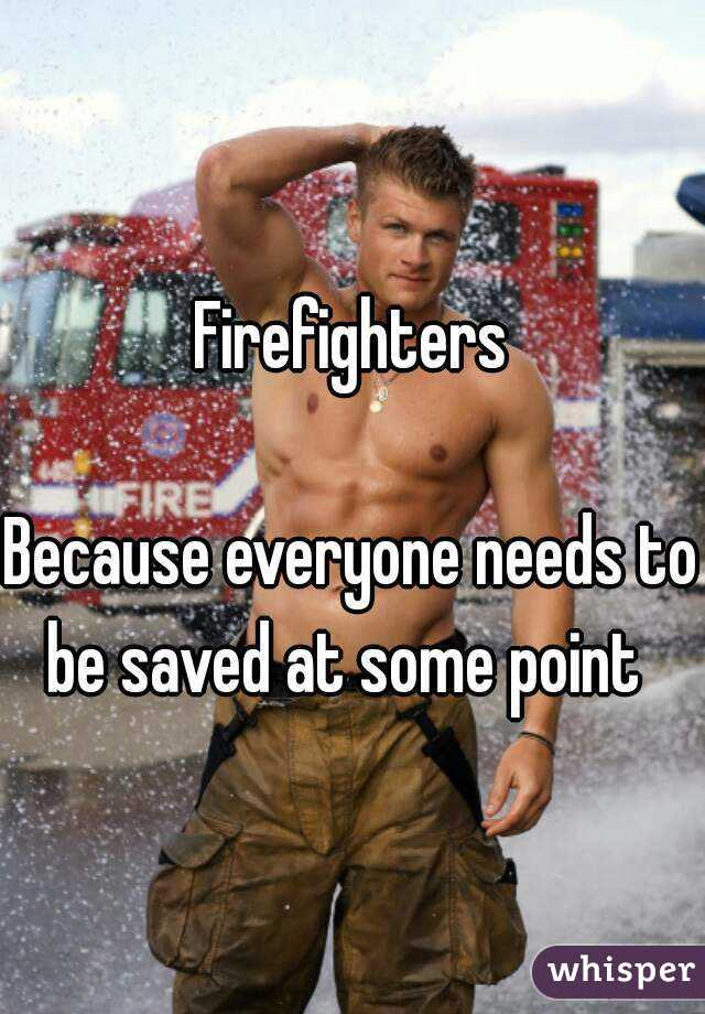Firefighters  Because everyone needs to be saved at some point