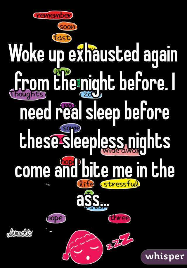 Woke up exhausted again from the night before. I need real sleep before these sleepless nights come and bite me in the ass...