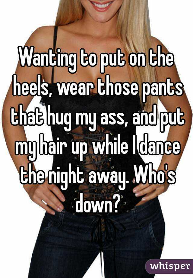 Wanting to put on the heels, wear those pants that hug my ass, and put my hair up while I dance the night away. Who's down?