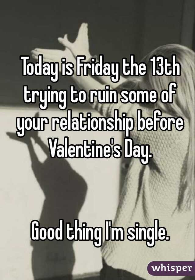 Today is Friday the 13th trying to ruin some of your relationship before Valentine's Day.    Good thing I'm single.