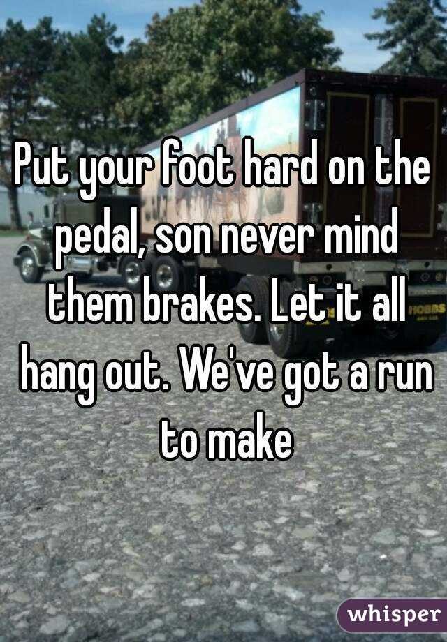 Put your foot hard on the pedal, son never mind them brakes. Let it all hang out. We've got a run to make