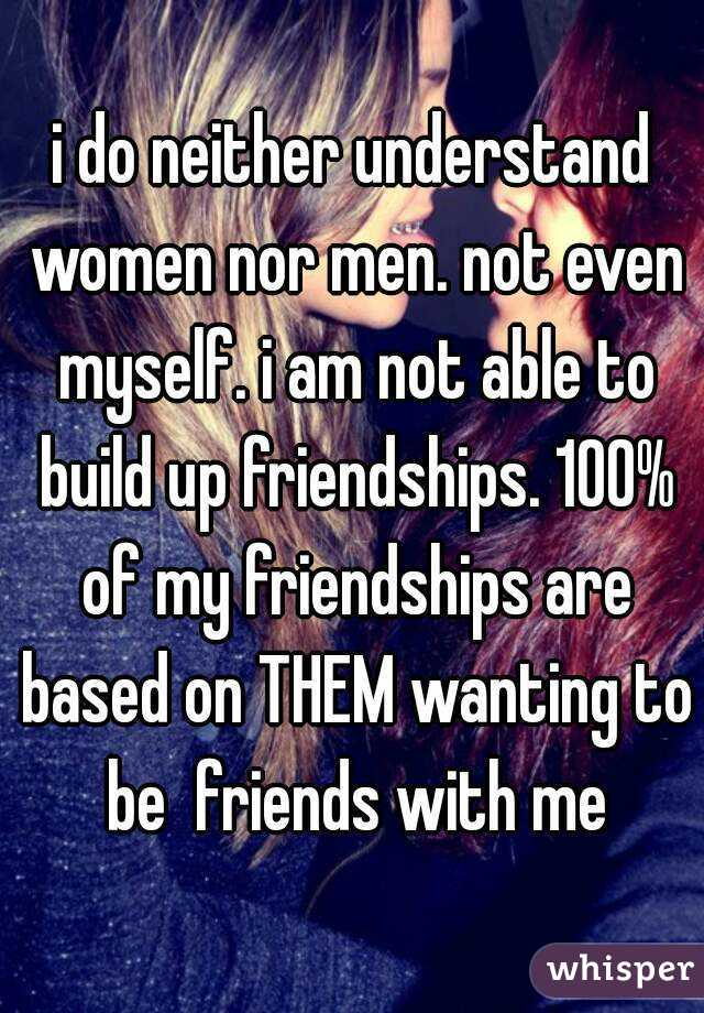 i do neither understand women nor men. not even myself. i am not able to build up friendships. 100% of my friendships are based on THEM wanting to be  friends with me