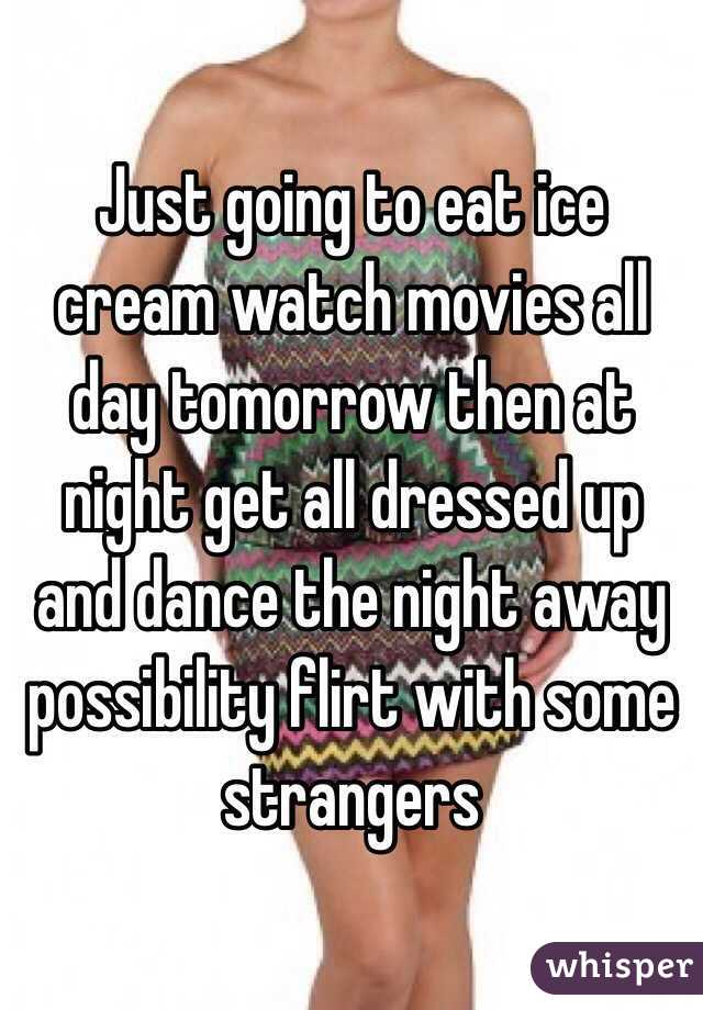Just going to eat ice cream watch movies all day tomorrow then at night get all dressed up and dance the night away possibility flirt with some strangers